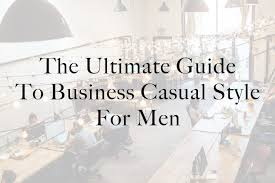 The Ultimate Guide to <b>Business Casual</b> Style for <b>Men</b> -