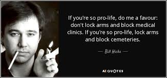 Pro Life Quotes Interesting Pro Life Quotes Classy Bill Hicks Quote If You're So Prolife Do Me A