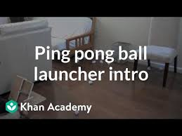Ping Pong Launchers Ping Pong Ball Launcher Introduction Video Khan Academy