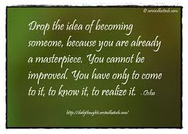 Thought Of The Day With Meaning Drop The Idea Of Becoming Someone Simple Thought For The Day Quotes