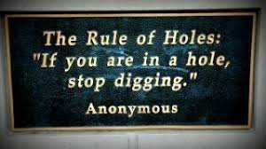 Image result for the rule of holes: if you are in a hole, stop digging