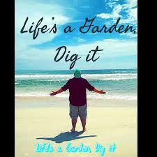 Life's a Garden, Dig it