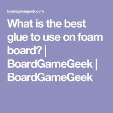 What is the best glue to use on foam board? | BoardGameGeek | BoardGameGeek