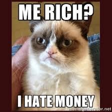 Me Rich? I HATE MONEY - Tard the Grumpy Cat | Meme Generator via Relatably.com