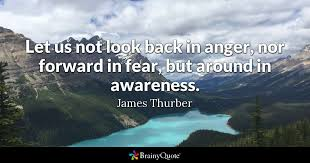 let us not look back in anger nor forward in fear but around in let us not look back in anger nor forward in fear but around in awareness james thurber brainyquote