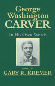 george washington carver in his own words my hero george washington carver in his own words