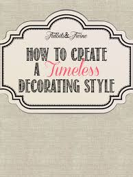 Timeless Decorating Style How To Achieve A Timeless Decorating Style Tidbitstwine
