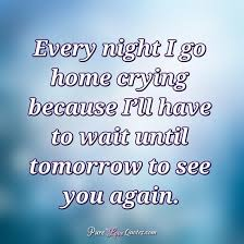 Every Night I Go Home Crying Because I'll Have To Wait Until Amazing Love Crying Quotes Pic