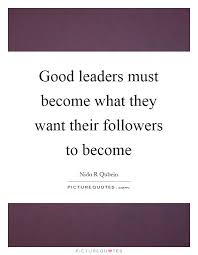 Quotes About Being A Leader Simple Good Leaders Must Become What They Want Their Followers To Become