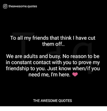 O Theawesomequotes To All My Friends That Think I Have Cut Them Off New All About Friendship Quotes
