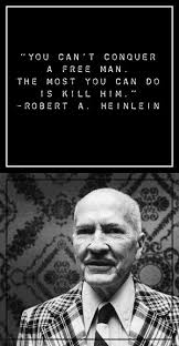 Robert Heinlein Quotes Mesmerizing You Can't Conquer A Free Man The Most You Can Do Is Kill Him