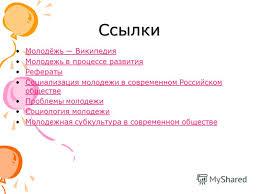 Презентация на тему Презентация на тему Молодёжь в современном  19 Ссылки Молодёжь Википедия Молодежь в процессе развития Рефераты