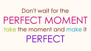 Best lines for life Don't Wait for the Perfect Moment Take the Moment and Make It 63