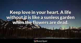 keep love in your heart a life without it is like a sunless garden when