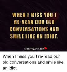 Missing Your Love Quotes Awesome WHEN I MISS YOU REREAD OUR OLD CONVERSATIONS AND SMILE LIKE AN