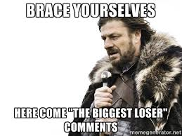 "brace yourselves here come ""the biggest loser"" comments - Brace ... via Relatably.com"
