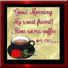 good morning coffee friend. Brilliant Friend Good Morning Sweet Friend Have Some Coffee On Me And Coffee Friend I