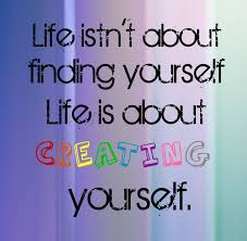 Life Quotes About Finding Yourself Best Of Life Isn't About Finding Yourself Life Is About Creating Yourself