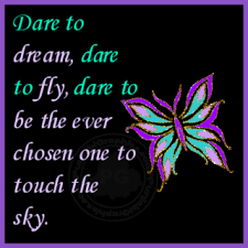 Dare To Dream Quotes Best of Dare To DreamDare To FlyDare To Be The Ever Chosen One To Touch