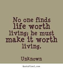 Living Quotes Inspiration No One Finds Life Worth Living He Must Make It Worth Living