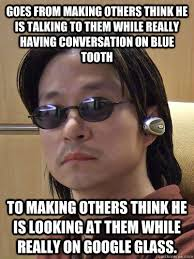Bluetooth Guy now Google Glass Guy memes | quickmeme via Relatably.com