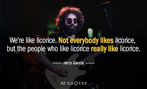 Jerry Garcia Quotes Custom Jerry Garcia Quote We're Like Licorice Not Everybody Likes