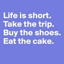 Life Is Short Take The Trip Buy The Shoes Eat The Cake Post By