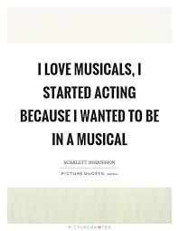 Musical Love Quotes Awesome I Love Musicals I Started Acting Because I Wanted To Be In A