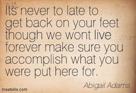 Abigail Adams Quotes Fascinating Abigail Adams Its Never To Late To Get Back On Your Feet Though We
