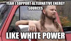 yeah i support alternative energy sources like white power ... via Relatably.com