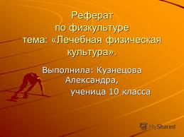 Презентация на тему Реферат по физкультуре тема Лечебная  1 Реферат по физкультуре тема Лечебная физическая культура Выполнила Кузнецова Александра ученица 10 класса ученица 10 класса
