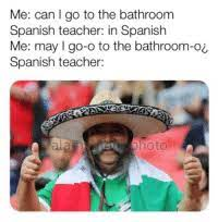 Me Can L Go To The Bathroom Spanish Teacher In Spanish Me May I Go O To The Bathroom Ol Spanish Teacher Hoto Funny Meme On Me Me