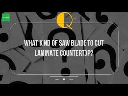 What Kind Of Saw Blade To Cut Laminate Countertop?