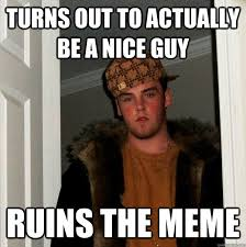 Turns out to actually be a nice guy Ruins the meme - Scumbag Steve ... via Relatably.com