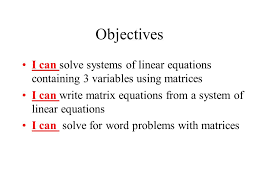 of linear equations containing 3 variables using matrices i can write matrix equations from a system of linear equations i can solve for word problems