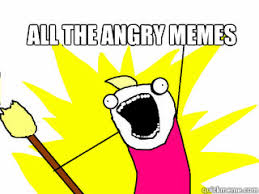 ALL THE ANGRY MEMES - All The Things - quickmeme via Relatably.com