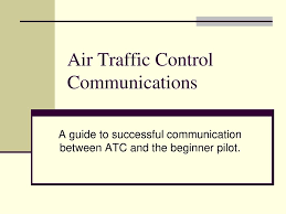 To avoid pilots and controllers mishearing each other and potentially creating an accident, a language of aviation terms and phrases were compiled in the pilot/controller glossary. Air Traffic Control Communications Ppt Download