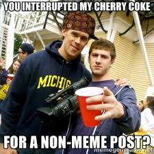 You interrupted my cherry coke for a non-meme post? - Scumbag Pre ... via Relatably.com