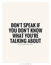 Speak Quotes Simple Don't Speak If You Don't Know What You're Talking About Shut Up