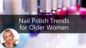 makeup for older women nail polish trends to help you get the look you want you