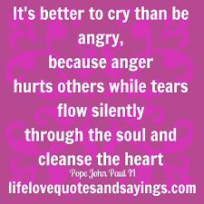 Its Better To Cry Than To Be Angry Because Anger Hurts Others