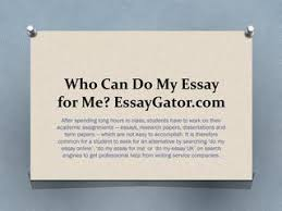 do my essay online do my essay by essaygator experts by  who can do my essay for me essaygator com after spending long hours in class students have to work on their academic assignments essays research papers