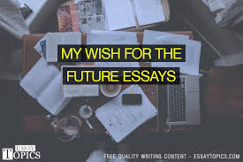 my wish for the future essays topics titles examples in  my wish for the future essays