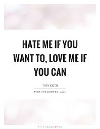 Love Me Or Hate Me Quotes Enchanting Hate Me If You Want To Love Me If You Can Picture Quotes