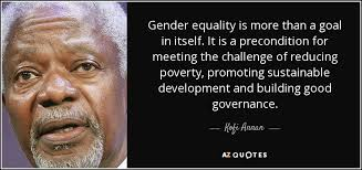 Gender Equality Quotes Kofi Annan quote Gender equality is more than a goal in itself It 8