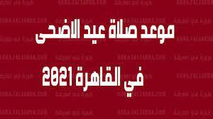 الان موعد صلاة عيد الاضحى في القاهرة 2021 | تعرف علي وقت صلاة العيد في  محافظة القاهرة وأهم الضوابط - كورة في العارضة