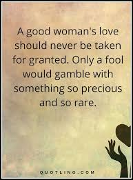 Good Woman Quotes Mesmerizing Woman Quotes A Good Woman's Love Should Never Be Taken For Granted