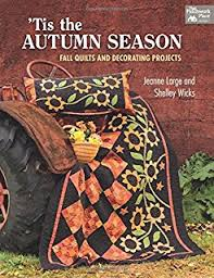 Tis the Season: Quilts and Other Comforts: Shelley Wicks, Jeanne ... & Tis the Autumn Season: Fall Quilts and Decorating Projects Adamdwight.com