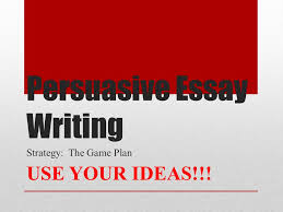 persuasive essay writing strategy the game plan use your ideas  1 persuasive essay writing strategy the game plan use your ideas