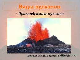 Презентация на тему ВУЛКАНЫ Цель изучить значение вулканов в  8 Виды вулканов Щитообразные вулканы Вулкан Килауэа Гавайские острова